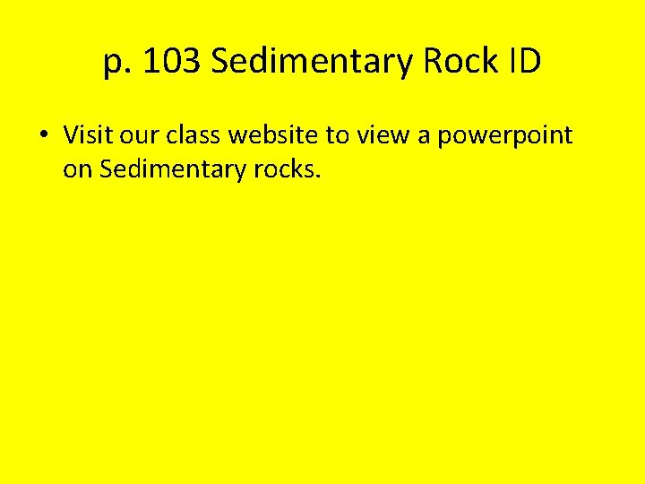 p. 103 Sedimentary Rock ID • Visit our class website to view a powerpoint