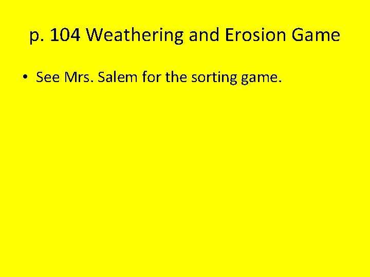 p. 104 Weathering and Erosion Game • See Mrs. Salem for the sorting game.