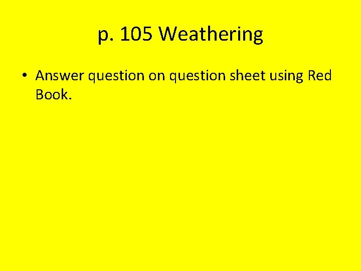 p. 105 Weathering • Answer question on question sheet using Red Book.