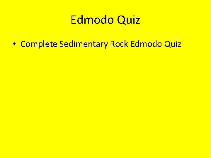 Edmodo Quiz • Complete Sedimentary Rock Edmodo Quiz