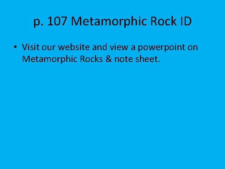 p. 107 Metamorphic Rock ID • Visit our website and view a powerpoint on