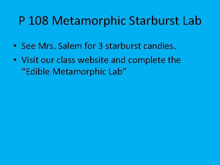 P 108 Metamorphic Starburst Lab • See Mrs. Salem for 3 starburst candies. •
