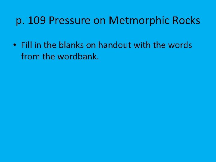 p. 109 Pressure on Metmorphic Rocks • Fill in the blanks on handout with