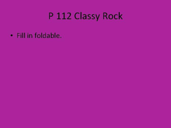 P 112 Classy Rock • Fill in foldable.