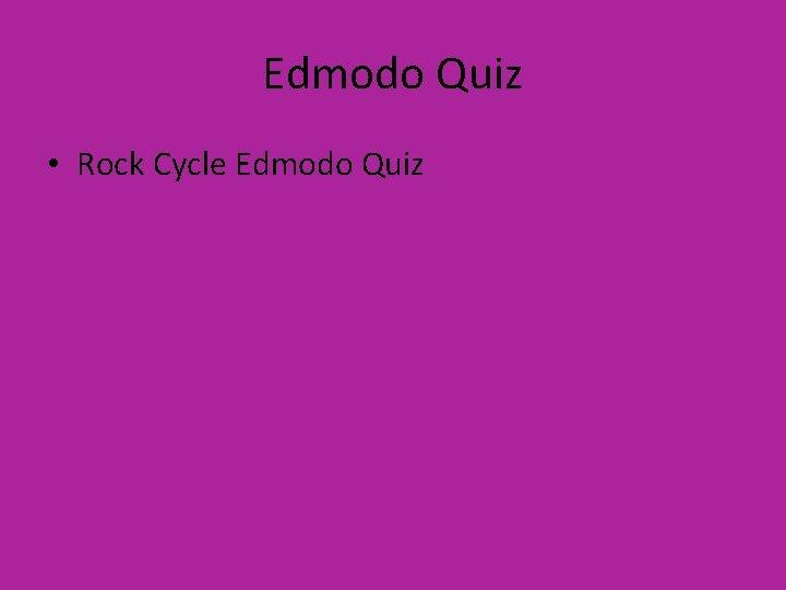 Edmodo Quiz • Rock Cycle Edmodo Quiz