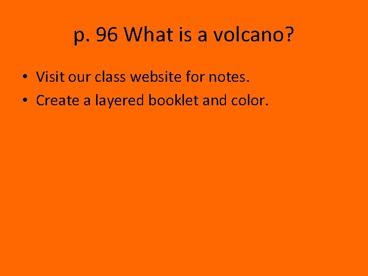 p. 96 What is a volcano? • Visit our class website for notes. •