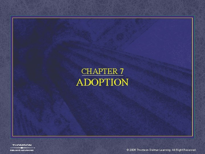 CHAPTER 7 ADOPTION © 2006 Thomson Delmar Learning. All Right Reserved.