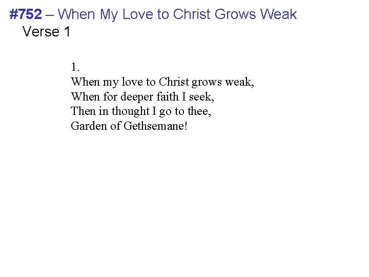 #752 – When My Love to Christ Grows Weak Verse 1 1. When my