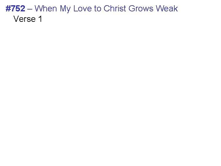 #752 – When My Love to Christ Grows Weak Verse 1