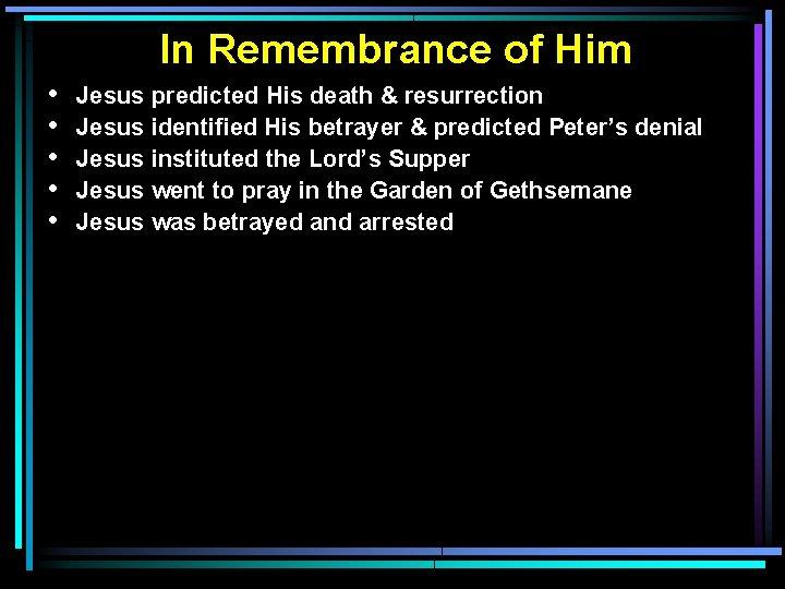 In Remembrance of Him • • • Jesus predicted His death & resurrection Jesus