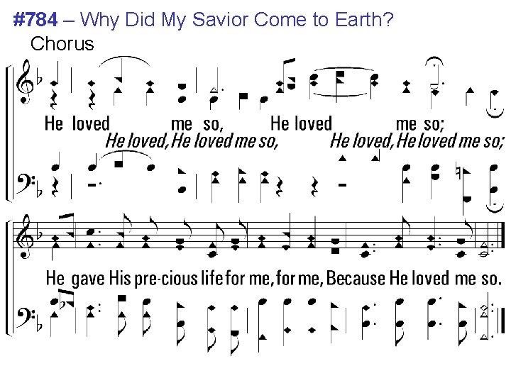 #784 – Why Did My Savior Come to Earth? Chorus He loved me so,