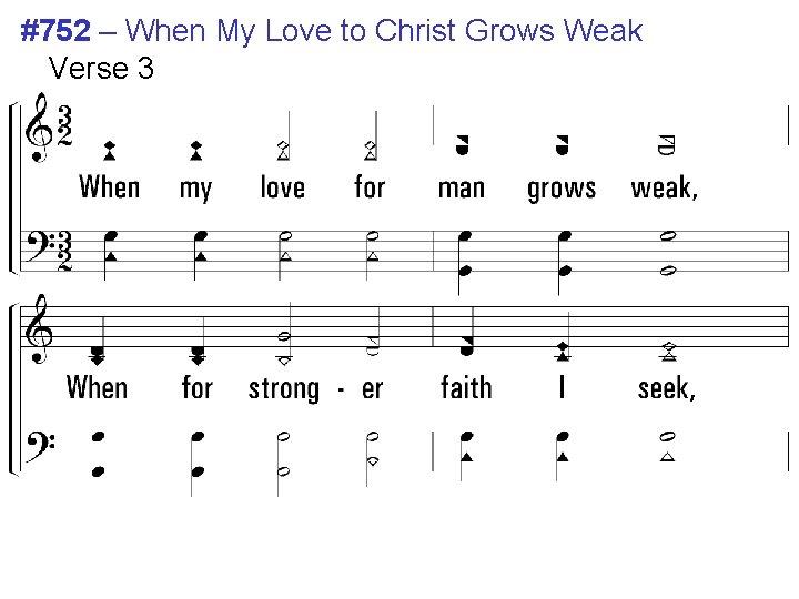 #752 – When My Love to Christ Grows Weak Verse 3 3. When my