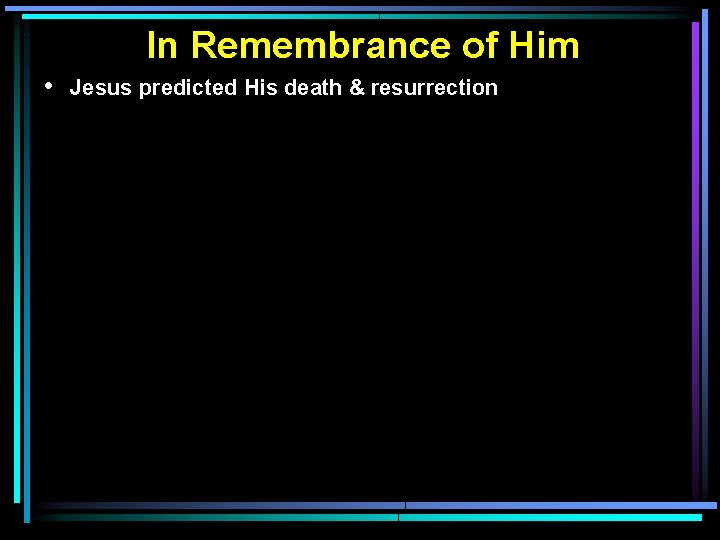 In Remembrance of Him • Jesus predicted His death & resurrection