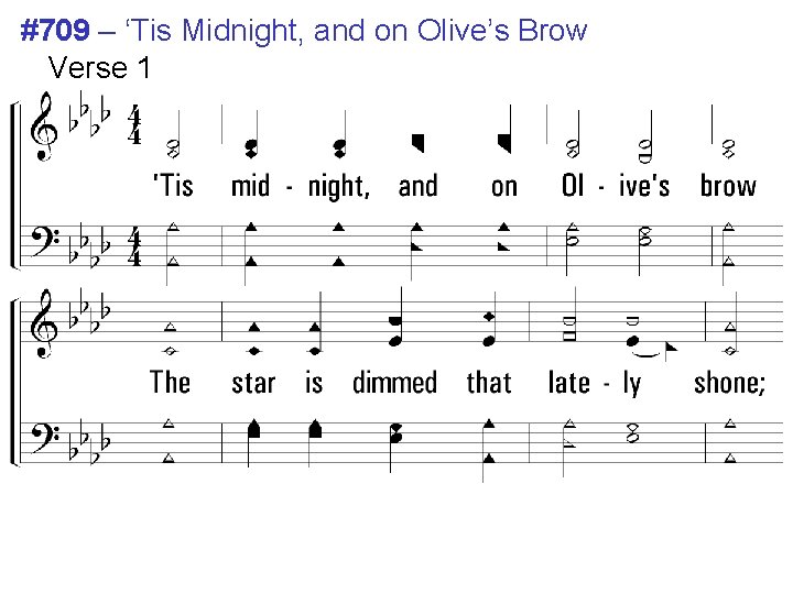 #709 – 'Tis Midnight, and on Olive's Brow Verse 1 1. 'Tis midnight, and