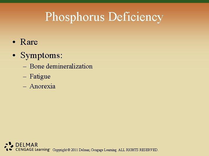 Phosphorus Deficiency • Rare • Symptoms: – Bone demineralization – Fatigue – Anorexia Copyright