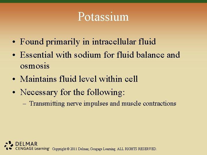 Potassium • Found primarily in intracellular fluid • Essential with sodium for fluid balance