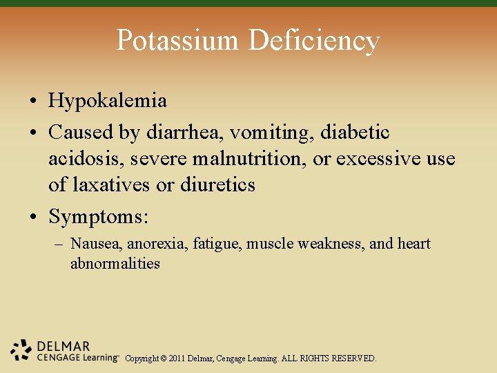 Potassium Deficiency • Hypokalemia • Caused by diarrhea, vomiting, diabetic acidosis, severe malnutrition, or