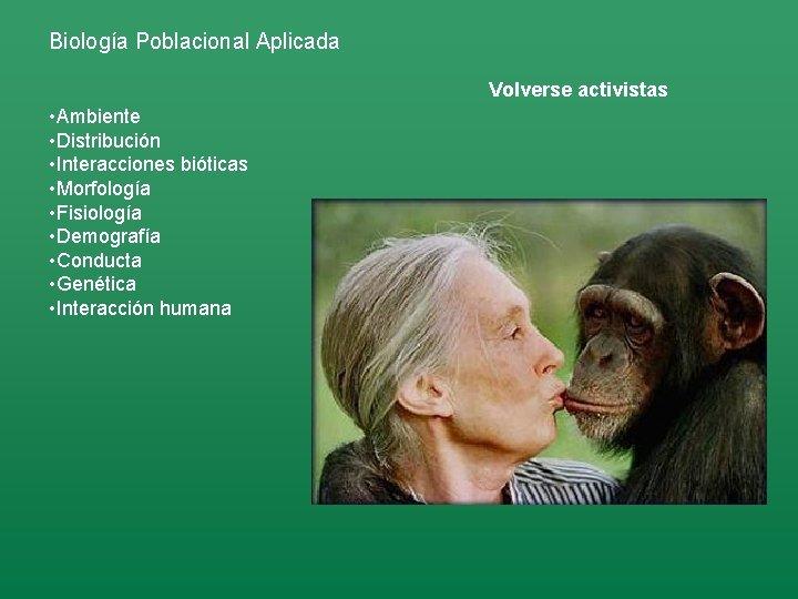 Biología Poblacional Aplicada Volverse activistas • Ambiente • Distribución • Interacciones bióticas • Morfología