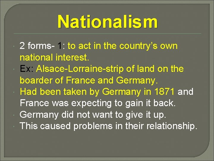 Nationalism 2 forms- 1: to act in the country's own national interest. Ex: Alsace-Lorraine-strip