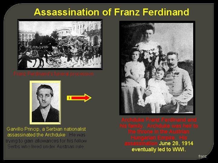 Assassination of Franz Ferdinand's funeral procession Garvillo Princip, a Serbian nationalist assassinated the Archduke.