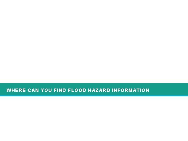 WHERE CAN YOU FIND FLOOD HAZARD INFORMATION