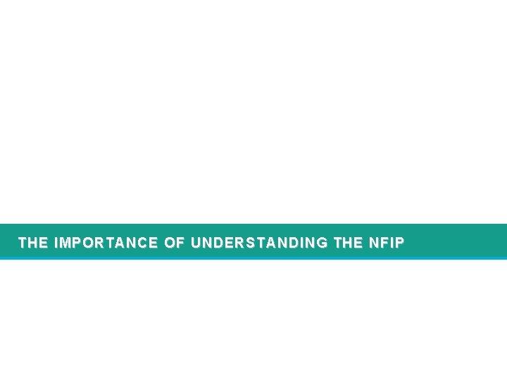 THE IMPORTANCE OF UNDERSTANDING THE NFIP