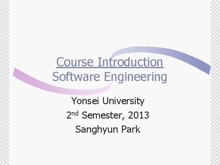 Course Introduction Software Engineering Yonsei University 2 nd Semester, 2013 Sanghyun Park