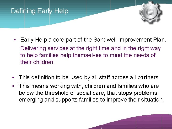 Defining Early Help • Early Help a core part of the Sandwell Improvement Plan.