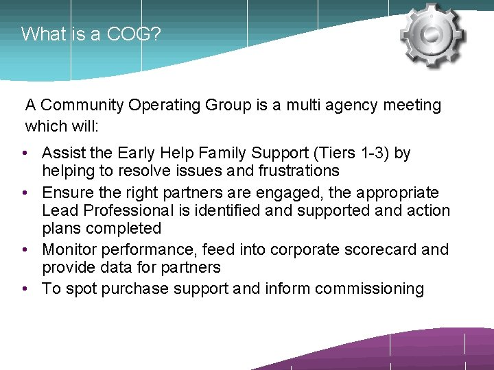 What is a COG? A Community Operating Group is a multi agency meeting which