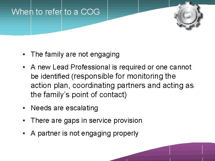When to refer to a COG • The family are not engaging • A