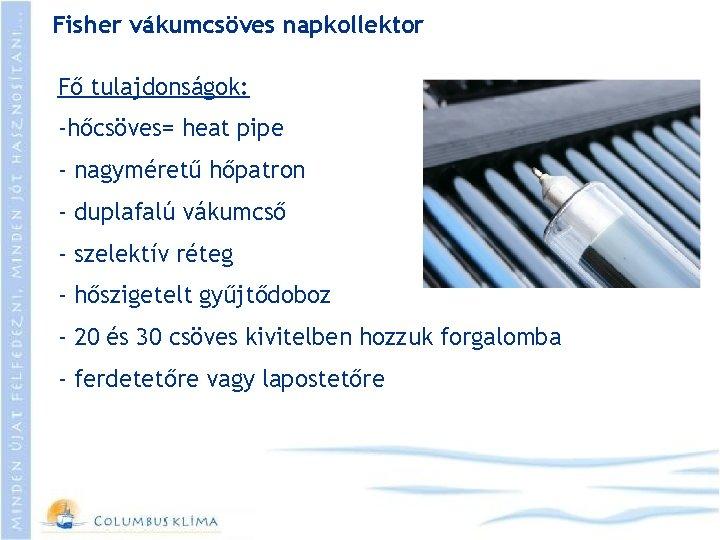 Fisher vákumcsöves napkollektor Fő tulajdonságok: -hőcsöves= heat pipe - nagyméretű hőpatron - duplafalú vákumcső