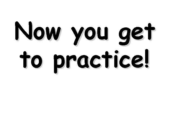 Now you get to practice!