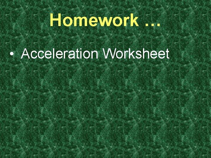 Homework … • Acceleration Worksheet