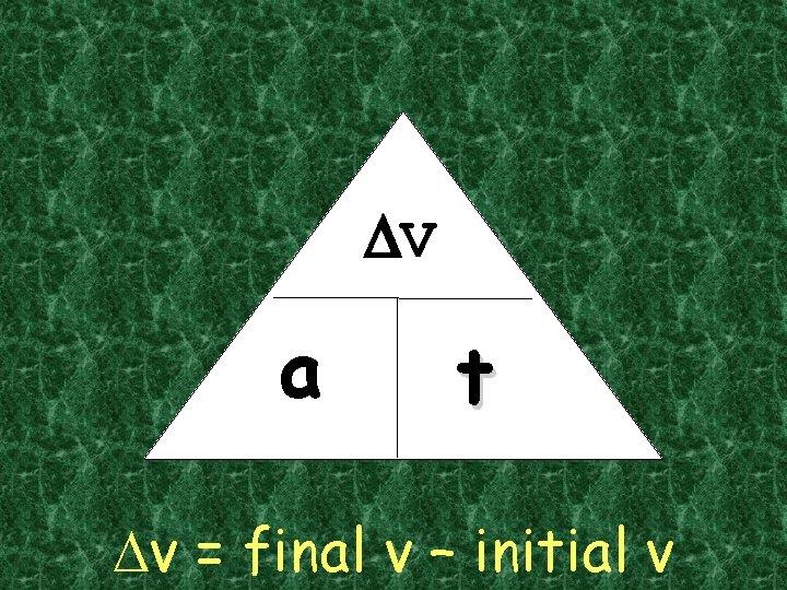 DV a t Dv = final v – initial v