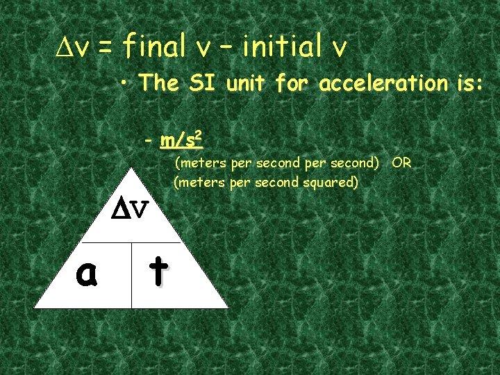 Dv = final v – initial v • The SI unit for acceleration is: