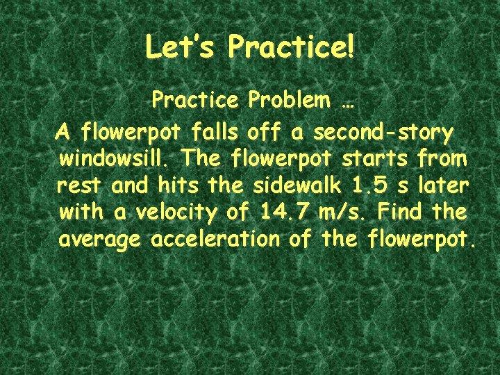 Let's Practice! Practice Problem … A flowerpot falls off a second-story windowsill. The flowerpot