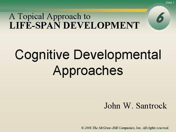 Slide 1 A Topical Approach to LIFE-SPAN DEVELOPMENT 6 Cognitive Developmental Approaches John W.