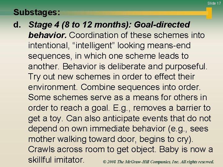 Slide 17 Substages: d. Stage 4 (8 to 12 months): Goal-directed behavior. Coordination of