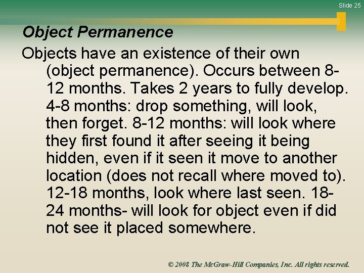 Slide 25 Object Permanence Objects have an existence of their own (object permanence). Occurs