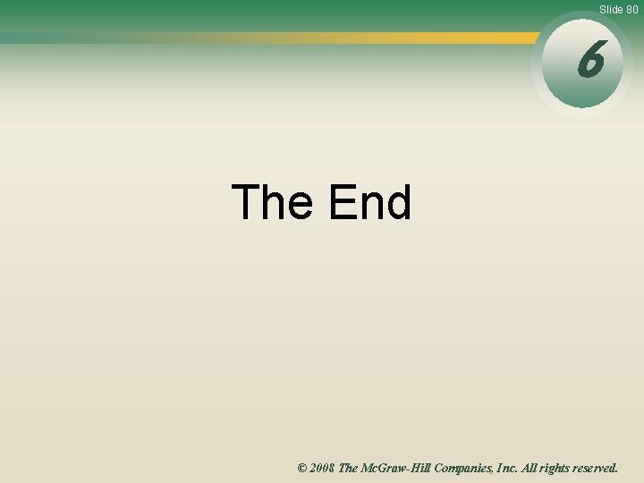 Slide 80 6 The End © 2008 The Mc. Graw-Hill Companies, Inc. All rights