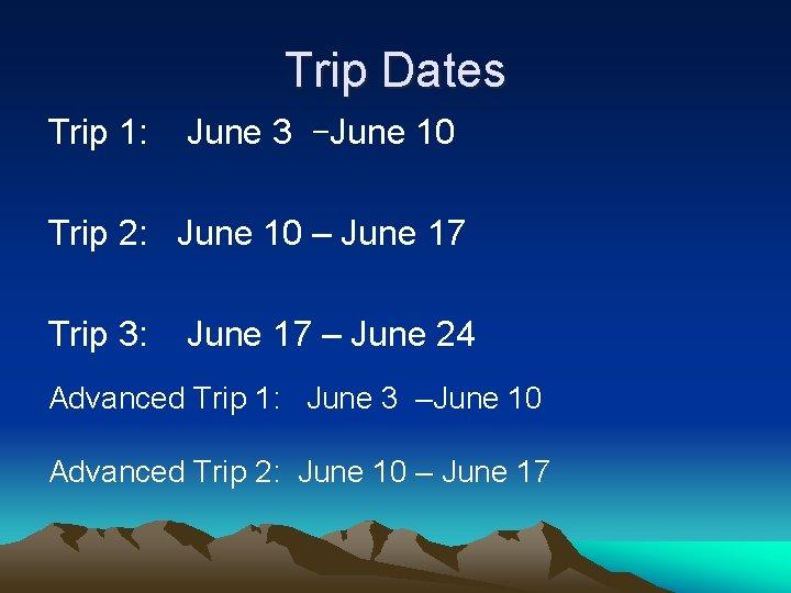 Trip Dates Trip 1: June 3 –June 10 Trip 2: June 10 – June