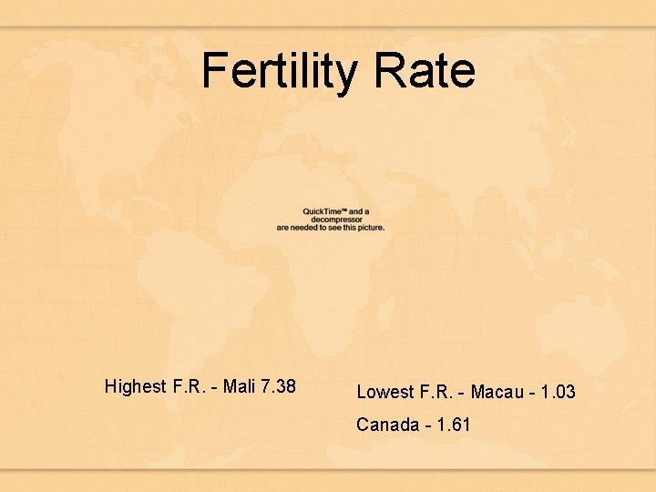 Fertility Rate Highest F. R. - Mali 7. 38 Lowest F. R. - Macau