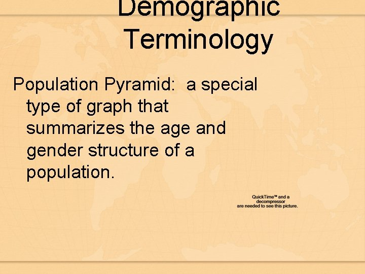 Demographic Terminology Population Pyramid: a special type of graph that summarizes the age and