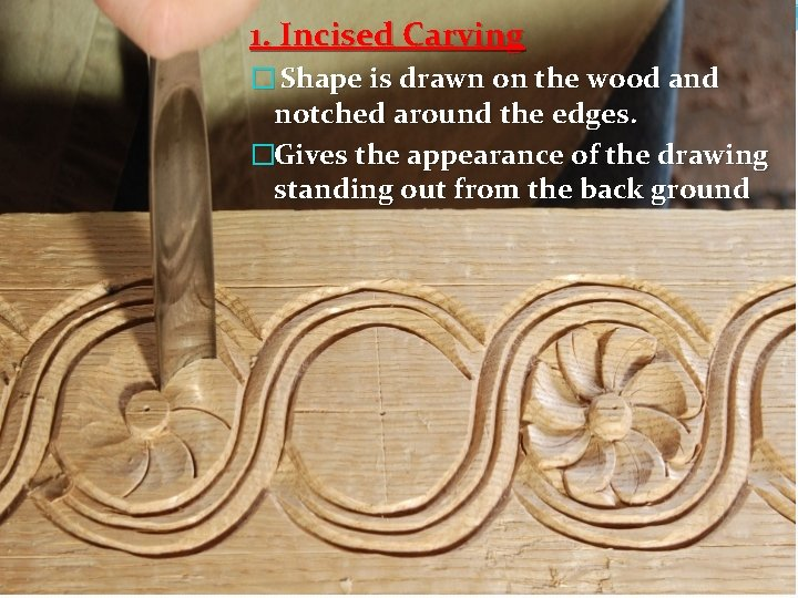 1. Incised Carving � Shape is drawn on the wood and notched around the