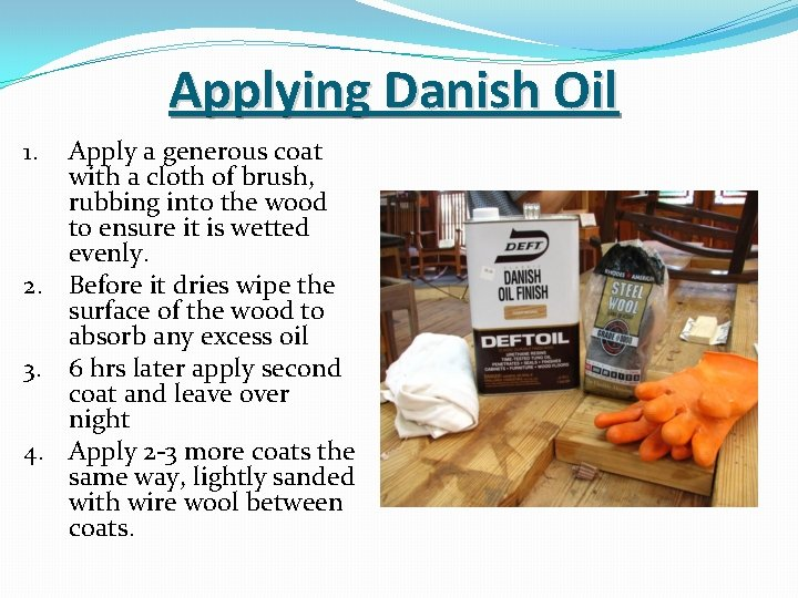 Applying Danish Oil Apply a generous coat with a cloth of brush, rubbing into