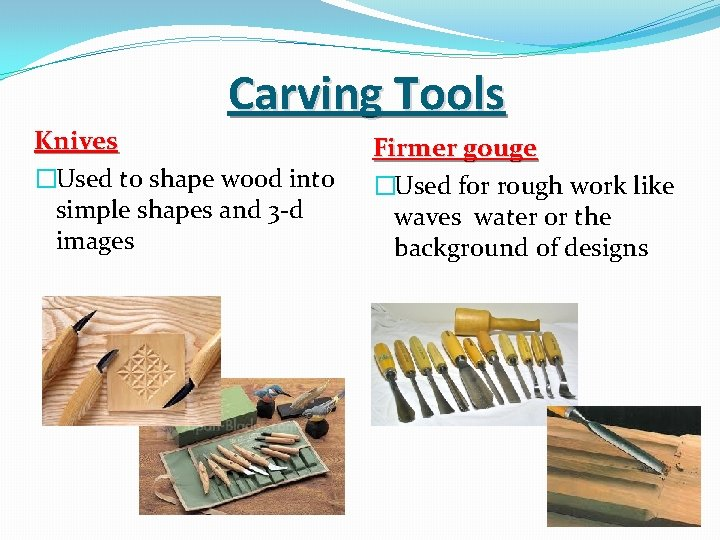 Carving Tools Knives �Used to shape wood into simple shapes and 3 -d images