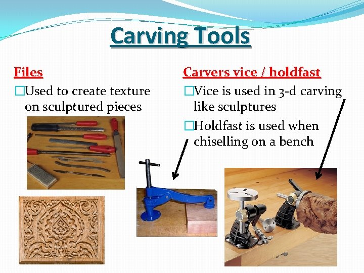 Carving Tools Files �Used to create texture on sculptured pieces Carvers vice / holdfast