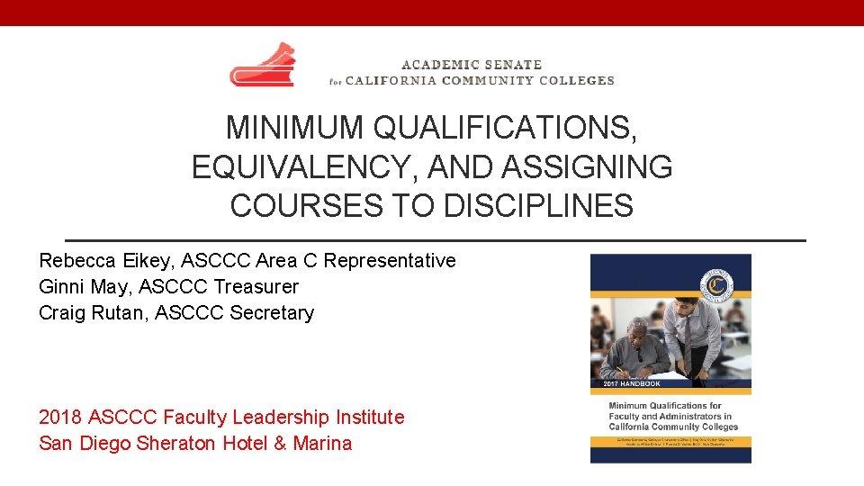 MINIMUM QUALIFICATIONS, EQUIVALENCY, AND ASSIGNING COURSES TO DISCIPLINES Rebecca Eikey, ASCCC Area C Representative