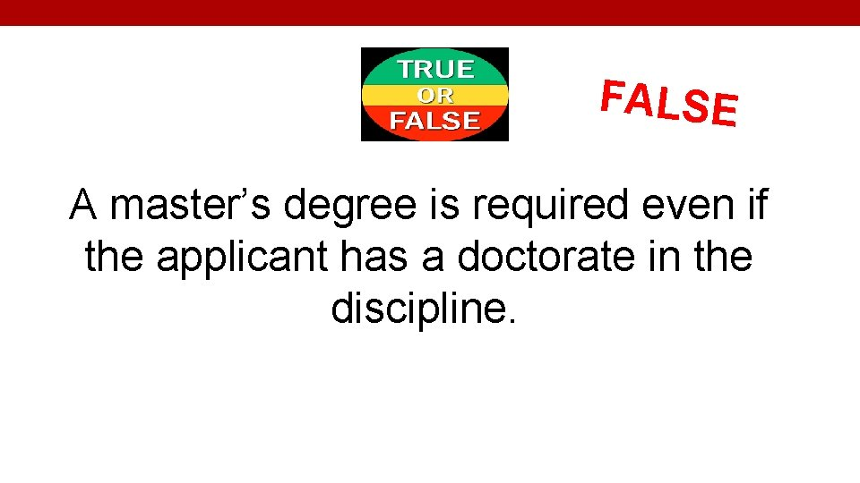 FALSE A master's degree is required even if the applicant has a doctorate in