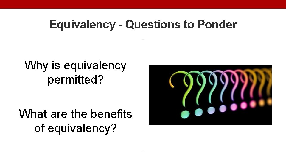 Equivalency - Questions to Ponder Why is equivalency permitted? What are the benefits of